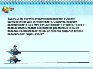 Задача 2. Из поселка в одном направлении выехали одновременно два велосипедис
