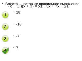 Вместо … вставьте правильное выражение 18 -18 -7 7 (х + …)(х + 3) = х2 +3х +