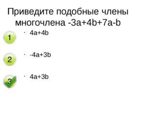 4a+4b -4a+3b 4a+3b Приведите подобные члены многочлена -3a+4b+7a-b