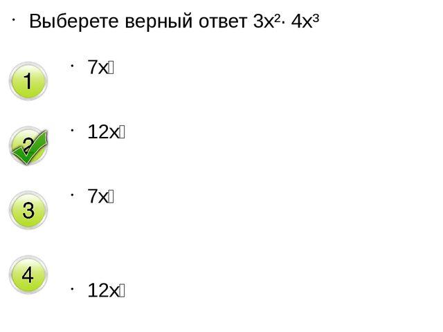 Выберете верный ответ 3x²· 4x³ 7x⁶ 12x⁵ 7x⁵ 12x⁶