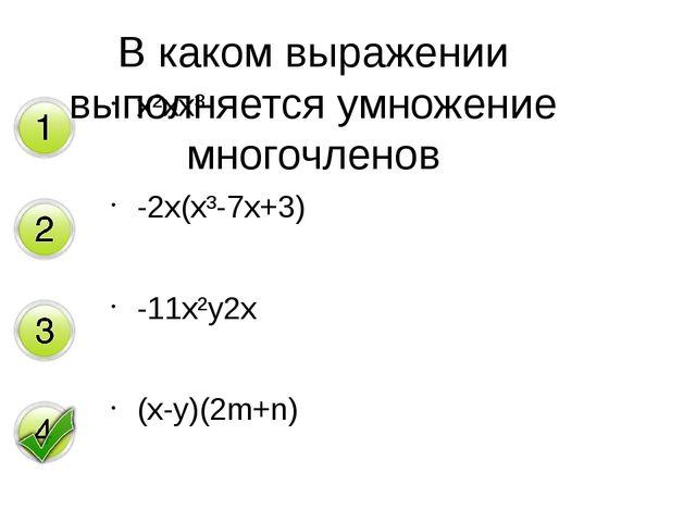 x²xx³ -2x(x³-7x+3) -11x²y2x (x-y)(2m+n) В каком выражении выполняется умножен...