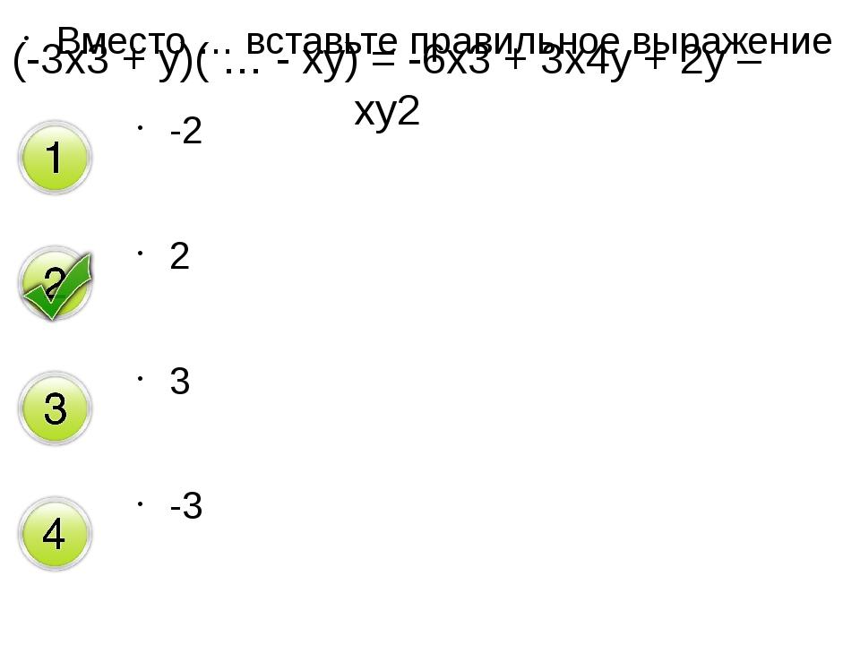 Вместо … вставьте правильное выражение -2 2 3 -3 (-3х3 + у)( … - ху) = -6х3 +...