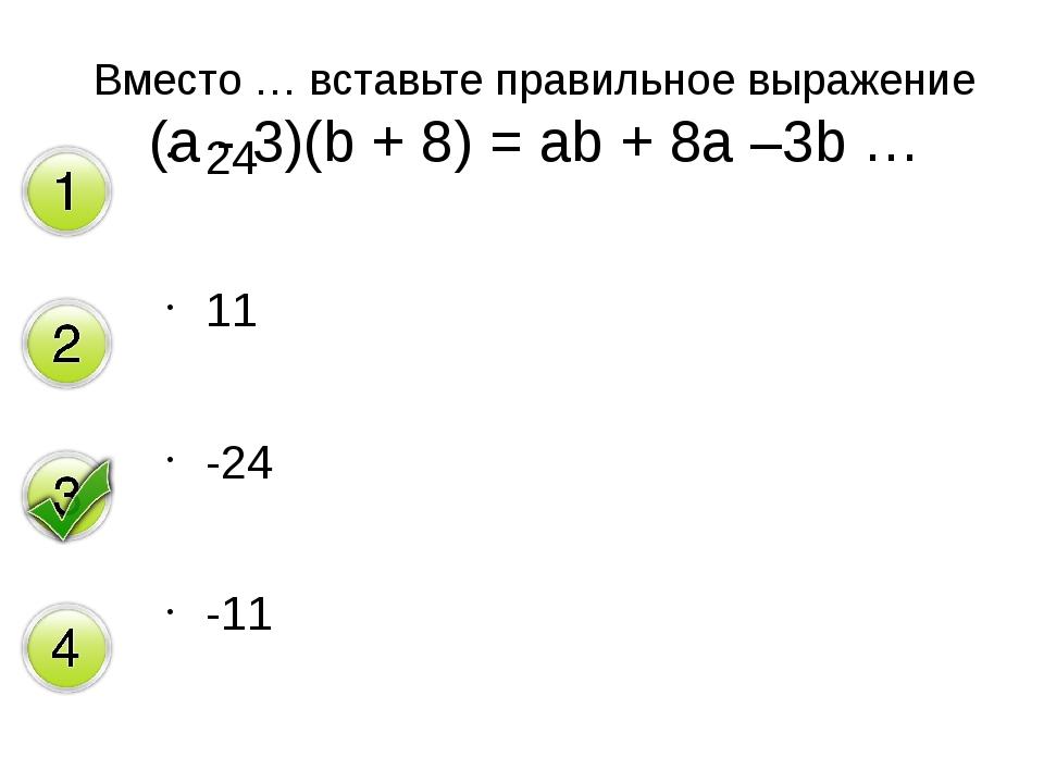 24 11 -24 -11 Вместо … вставьте правильное выражение (a - 3)(b + 8) = аb + 8а...