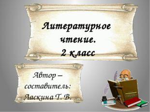 Литературное чтение. 2 класс Автор – составитель: Ласкина Т. В.