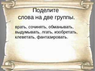 Поделите слова на две группы. врать, сочинять, обманывать, выдумывать, лгать,