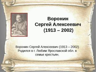 Воронин Сергей Алексеевич (1913 – 2002) Воронин Сергей Алексеевич (1913 – 200