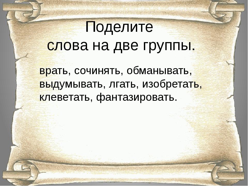 Поделите слова на две группы. врать, сочинять, обманывать, выдумывать, лгать,...
