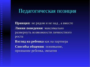 Педагогическая позиция Принцип: не рядом и не над , а вместе Линия поведения: