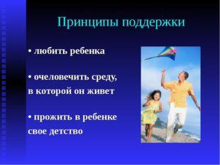 Принципы поддержки • любить ребенка • очеловечить среду, в которой он живет •