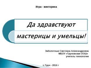 Заболотных Светлана Александровна МБОУ «Труновская ООШ» учитель технологии с.