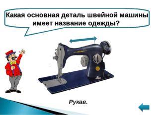 Какая основная деталь швейной машины имеет название одежды? Рукав.