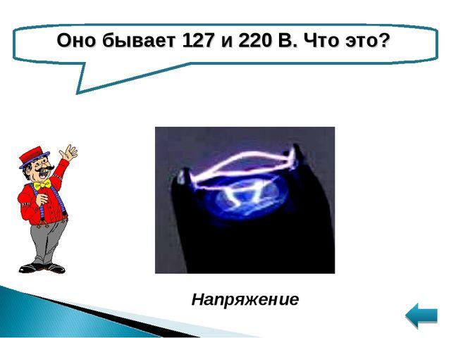 Оно бывает 127 и 220 В. Что это? Напряжение