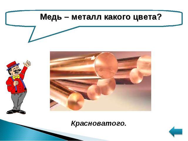 Медь – металл какого цвета? Красноватого.