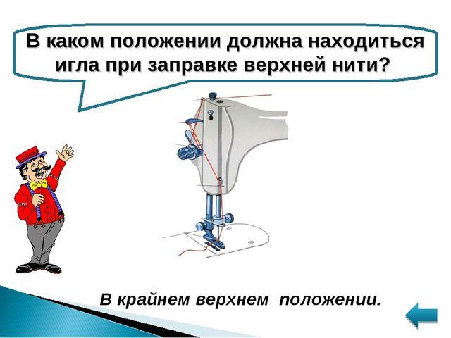 В каком положении должна находиться игла при заправке верхней нити? В крайнем...