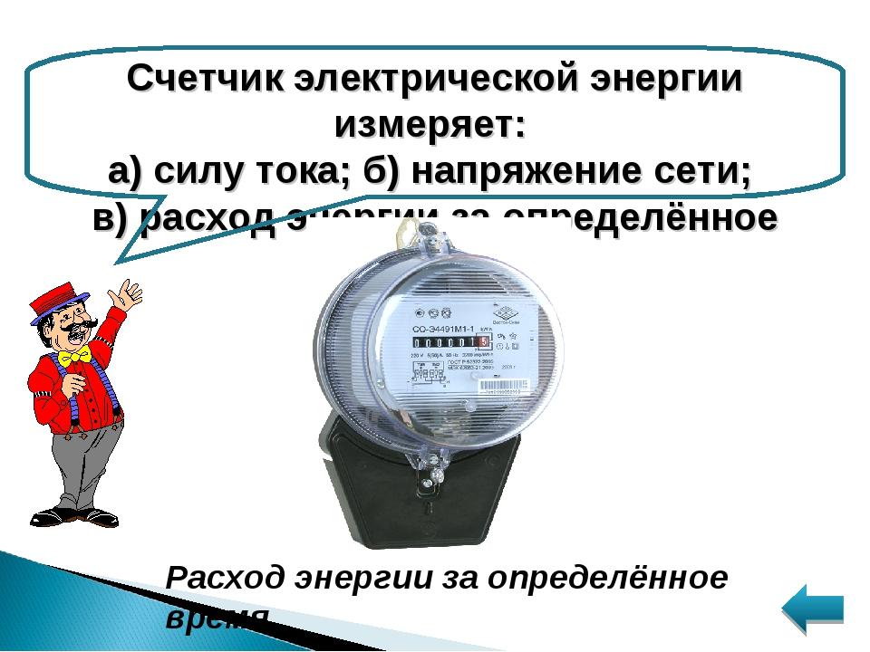 Счетчик электрической энергии измеряет: а) силу тока; б) напряжение сети; в)...
