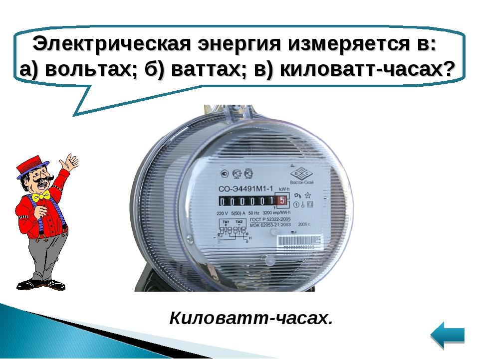 Электрическая энергия измеряется в: а) вольтах; б) ваттах; в) киловатт-часах?...