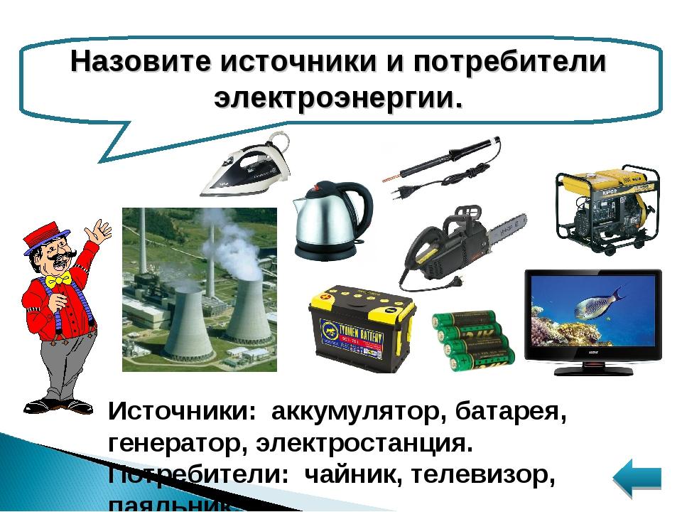 Назовите источники и потребители электроэнергии. Источники: аккумулятор, бата...