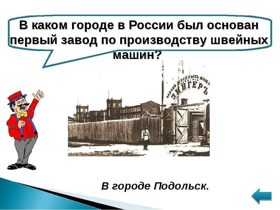 В каком городе в России был основан первый завод по производству швейных маши...