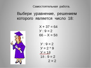 Выбери уравнение, решением которого является число 18: Х + 37 = 64 У : 9 = 2