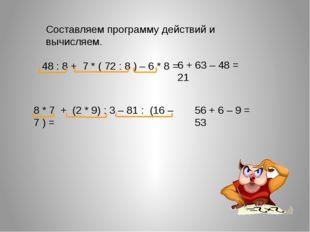 Составляем программу действий и вычисляем. 48 : 8 + 7 * ( 72 : 8 ) – 6 * 8 =
