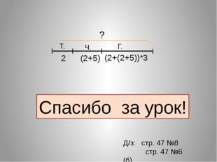 Ч. Г. Т. ? 2 (2+5) Спасибо за урок! Д/з: стр. 47 №8 стр. 47 №6 (б) (2+(2+5))*3