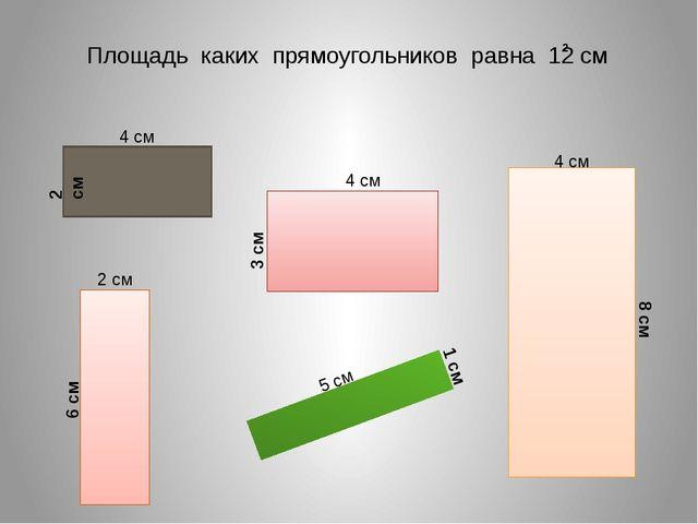 Площадь каких прямоугольников равна 12 см 2 4 см 2 см 4 см 3 см 2 см 6 см 5 с...