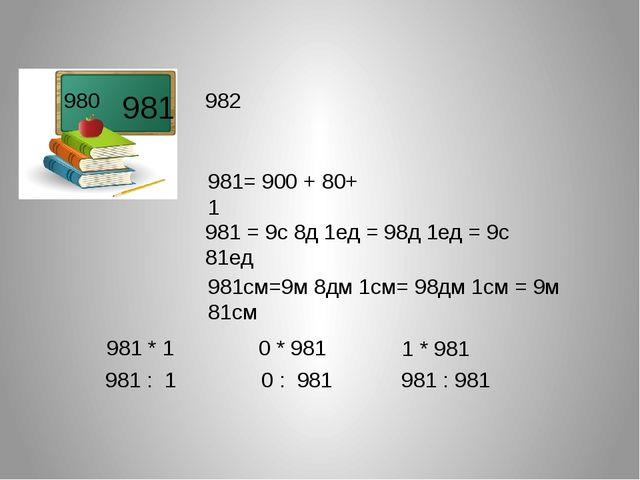 981 981= 900 + 80+ 1 981 = 9с 8д 1ед = 98д 1ед = 9с 81ед 981см=9м 8дм 1см= 98...