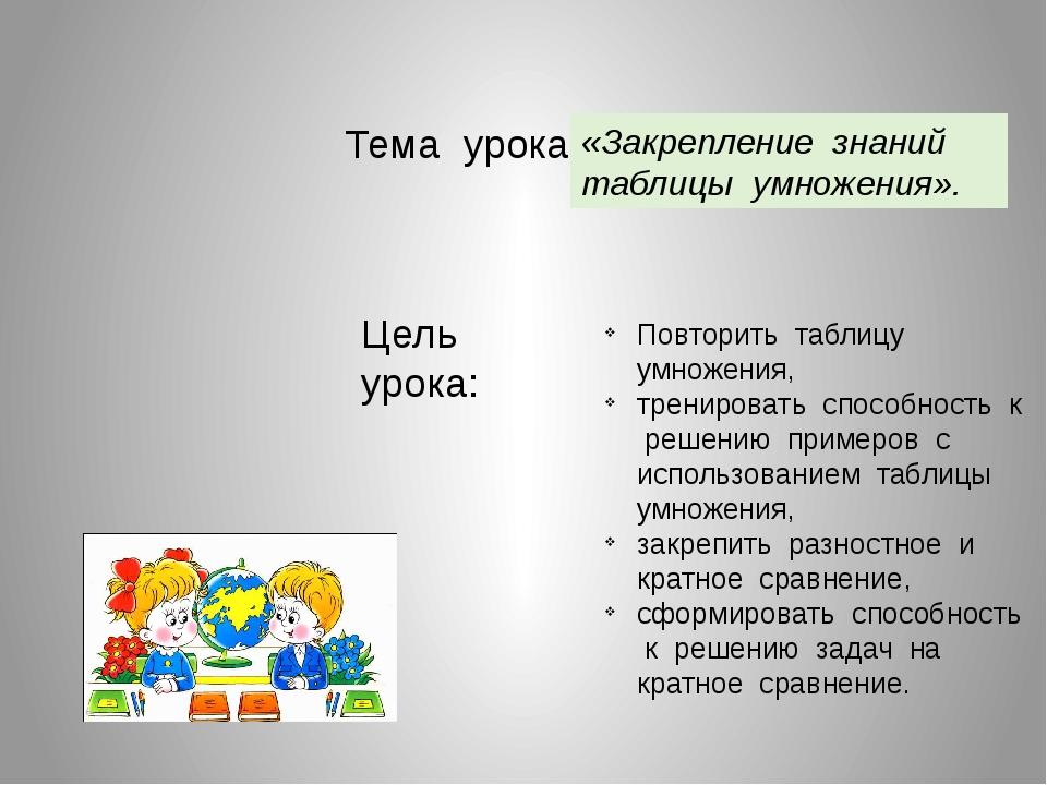 Тема урока: «Закрепление знаний таблицы умножения». Цель урока: Повторить таб...