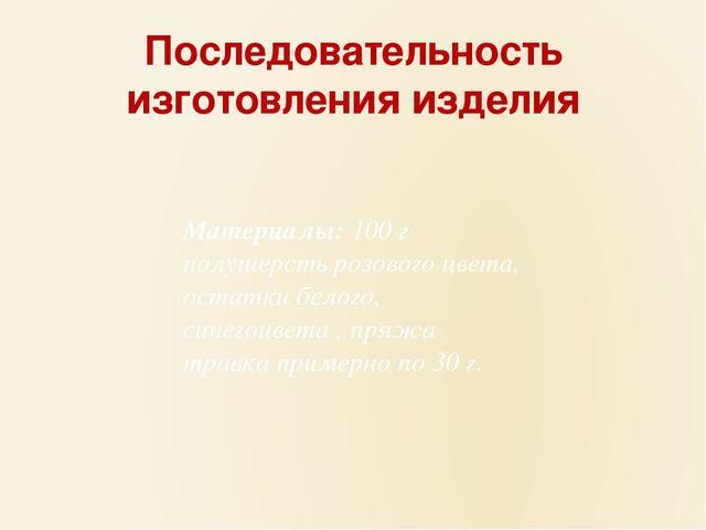Последовательность изготовления изделия Материалы:100 г полушерсть розового...