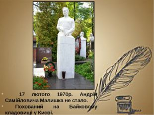 17 лютого 1970р. Андрія Самійловича Малишка не стало. Похований на Байковому