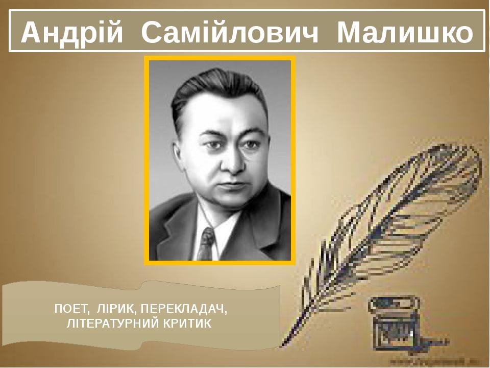 Андрій Самійлович Малишко ПОЕТ, ЛІРИК, ПЕРЕКЛАДАЧ, ЛІТЕРАТУРНИЙ КРИТИК