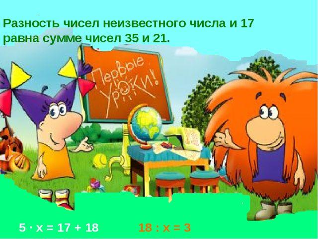 Разность чисел неизвестного числа и 17 равна сумме чисел 35 и 21. 5 · х = 17...