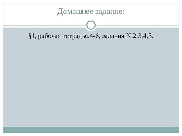 Домашнее задание: §1, рабочая тетрадьс.4-6, задания №2,3,4,5.