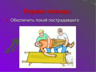 Первая помощь: 1. Обеспечить покой пострадавшего