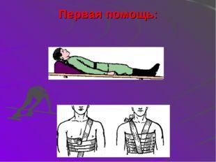Первая помощь: 1. Обеспечить неподвижность пострадавшего 2. Наложить широкую