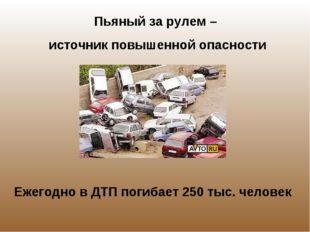 Пьяный за рулем – источник повышенной опасности Ежегодно в ДТП погибает 250 т