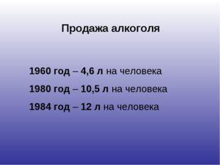 Продажа алкоголя 1960 год – 4,6 л на человека 1980 год – 10,5 л на человека 1