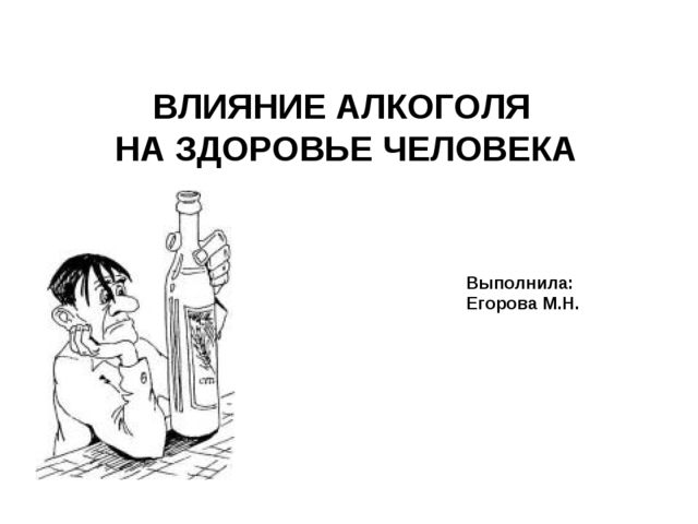 ВЛИЯНИЕ АЛКОГОЛЯ НА ЗДОРОВЬЕ ЧЕЛОВЕКА Выполнила: Егорова М.Н.