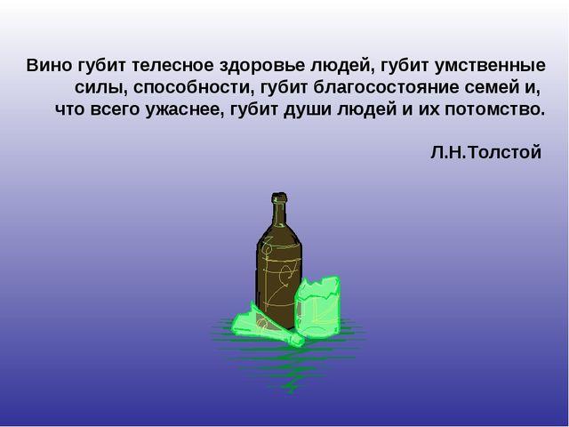 Вино губит телесное здоровье людей, губит умственные силы, способности, губит...