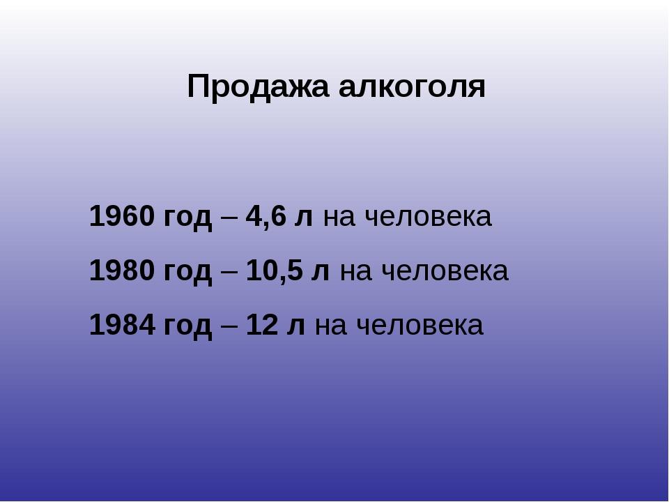 Продажа алкоголя 1960 год – 4,6 л на человека 1980 год – 10,5 л на человека 1...