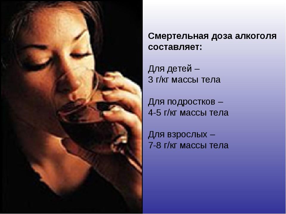 Смертельная доза алкоголя составляет: Для детей – 3 г/кг массы тела Для подро...