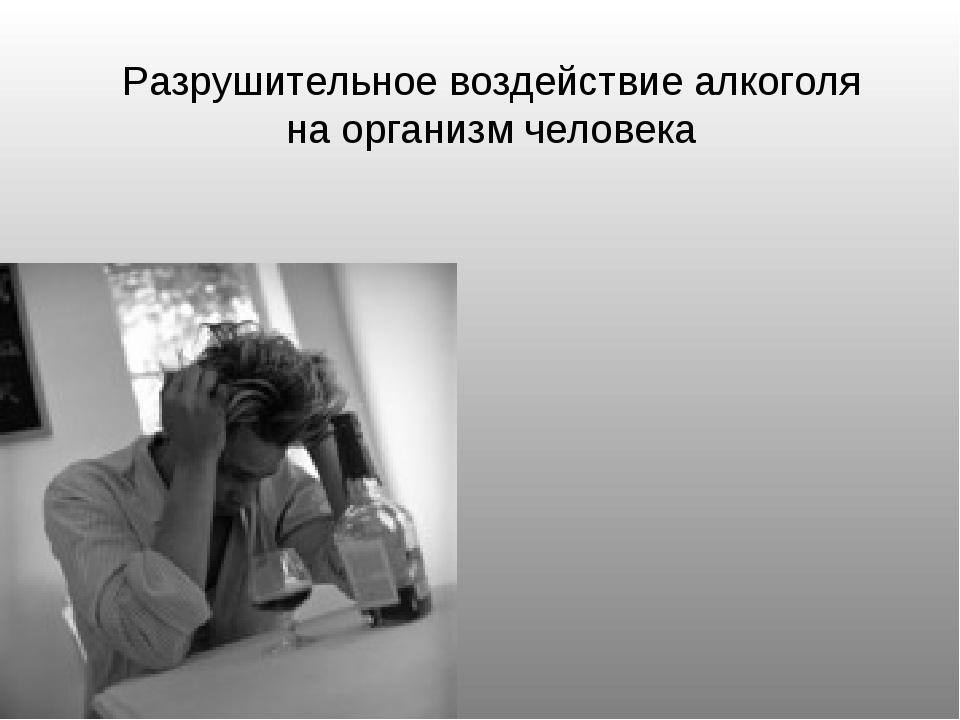 Разрушительное воздействие алкоголя на организм человека