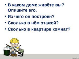 В каком доме живёте вы? Опишите его. Из чего он построен? Сколько в нём этаже