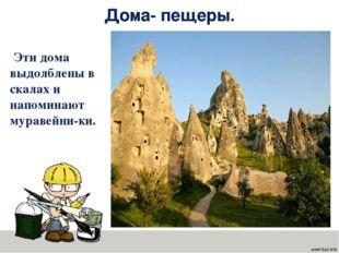 Дома- пещеры. Эти дома выдолблены в скалах и напоминают муравейни-ки.