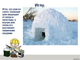 Иглу. Иглу- это дом из снега. Снежный дом защищает от ветра и непогоды, а вну