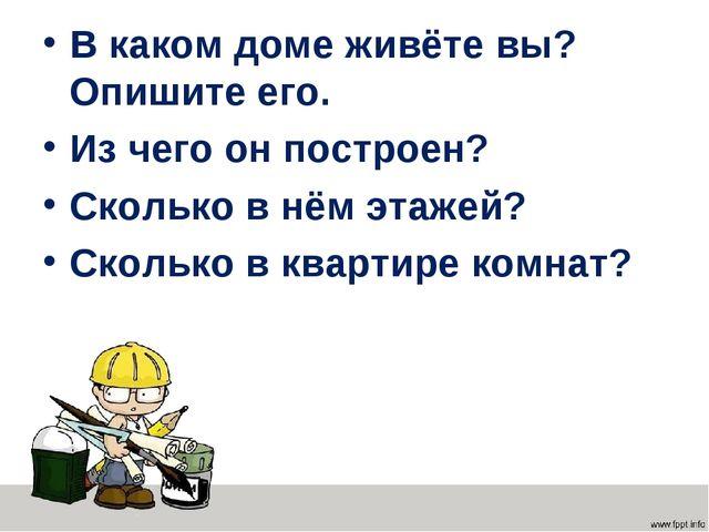 В каком доме живёте вы? Опишите его. Из чего он построен? Сколько в нём этаже...