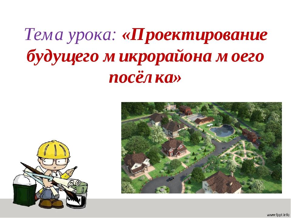 Тема урока: «Проектирование будущего микрорайона моего посёлка»