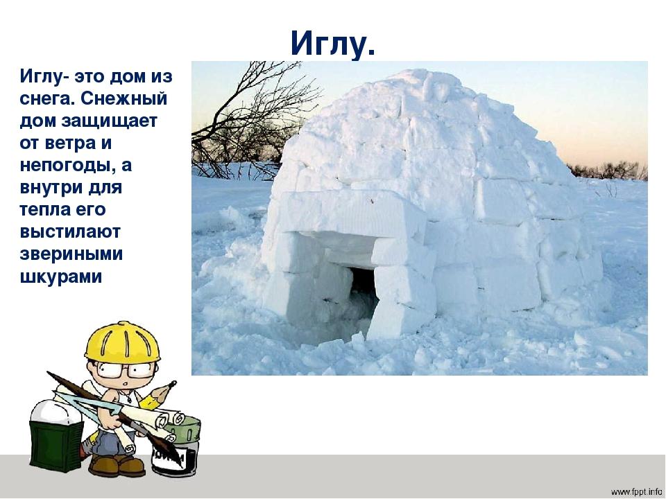 Иглу. Иглу- это дом из снега. Снежный дом защищает от ветра и непогоды, а вну...