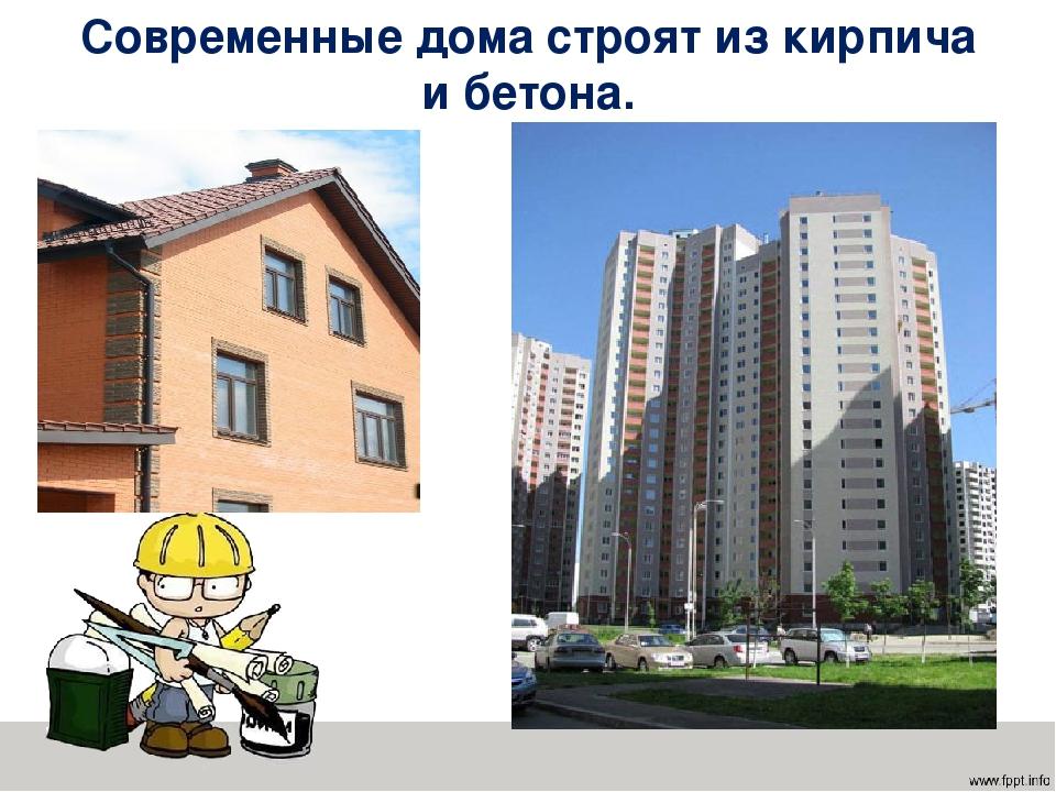 Современные дома строят из кирпича и бетона.