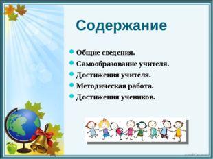 Содержание Общие сведения. Самообразование учителя. Достижения учителя. Метод